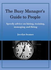 The Busy Manager's Guide to People. Speedy Advice on Hiring, Training, Managing and Firing. ebook by Jocelyn Seamer