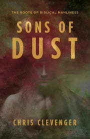 Sons of Dust: The Roots of Biblical Manliness ebook by Chris Clevenger