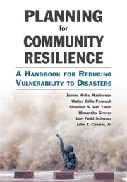 Planning for Community Resilience - A Handbook for Reducing Vulnerability to Disasters ebook by Jaimie Hicks Masterson,Walter Gillis Peacock,Shannon S. Van Zandt,Himanshu Grover,Lori Feild Schwarz,John T. Cooper