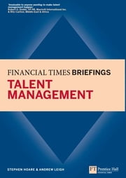 Talent Management: Financial Times Briefing - Financial Times Briefing eBook ebook by Stephen Hoare, Mr Andrew Leigh
