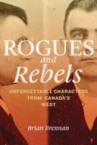 Rogues and Rebels - Unforgettable Characters from Canada's West ebook by Brian Brennan