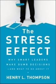 The Stress Effect - Why Smart Leaders Make Dumb Decisions--And What to Do About It ebook by Henry L. Thompson Ph.D.