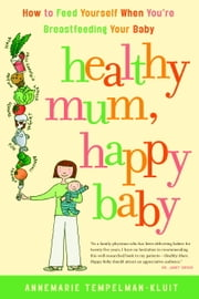 Healthy Mum, Happy Baby - How to Feed Yourself When You're Breastfeeding Your Baby ebook by Annemarie Tempelman-Kluit