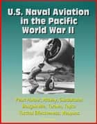 U.S. Naval Aviation in the Pacific: World War II - Pearl Harbor, Midway, Guadalcanal, Bougainville, Tarawa, Toyko, Tactical Effectiveness, Weapons ebook by Progressive Management