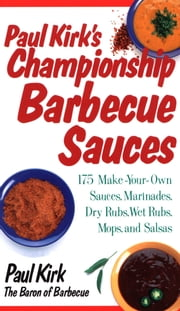 Paul Kirk's Championship Barbecue Sauces - 175 Make-Your-Own Sauces, Marinades, Dry Rubs, Wet Rubs, Mops and Salsas ebook by Paul Kirk