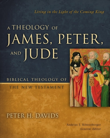 A Theology of James, Peter, and Jude - Living in the Light of the Coming King ebook by Peter H. Davids,Andreas J. Kostenberger