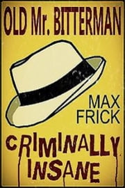 Old Mr Bitterman: Criminally Insane ebook by Max Frick
