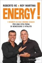 Energy! - I segreti di due grandi coach per una vita piena di benessere e vitalità ebook by Roberto Re, Roy Martina