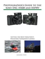 Photographer's Guide to the Sony DSC-HX80 and HX90V - Getting the Most from Sony's Pocketable Superzoom Cameras ebook by Alexander White