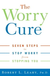 The Worry Cure - Seven Steps to Stop Worry from Stopping You ebook by Robert L. Leahy, Ph.D.