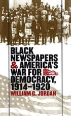 Black Newspapers and America's War for Democracy, 1914-1920 ebook by William G. Jordan