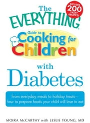 The Everything Guide to Cooking for Children with Diabetes: From everyday meals to holiday treats; how to prepare foods your child will love to eat ebook by Moira McCarthy,Leslie Young