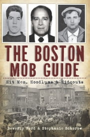 The Boston Mob Guide - Hit Men, Hoodlums & Hideouts ebook by Beverly Ford,Stephanie Schorow