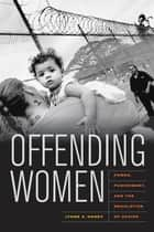 Offending Women - Power, Punishment, and the Regulation of Desire ebook by Lynne Haney