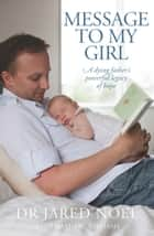 Message to My Girl - A dying father's powerful legacy of hope ebook by David Wyn Williams, Dr Jared Noel