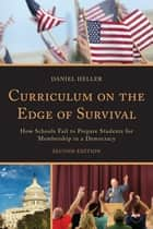 Curriculum on the Edge of Survival - How Schools Fail to Prepare Students for Membership in a Democracy eBook by Daniel Heller