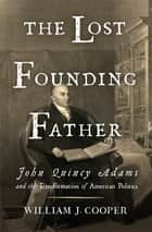 The Lost Founding Father: John Quincy Adams and the Transformation of American Politics ebook by William J. Cooper
