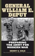 General William E. DePuy ebook by Henry G. Gole,Major General William A. Stofft, U.S. Army (Ret.)
