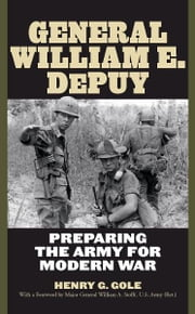 General William E. DePuy - Preparing the Army for Modern War ebook by Henry G. Gole,Major General William A. Stofft, U.S. Army (Ret.)
