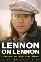Lennon on Lennon - Conversations with John Lennon ebook by Jeff Burger, Jeff Burger