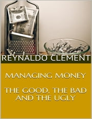 Managing Money: The Good, the Bad and the Ugly ebook by Reynaldo Clement