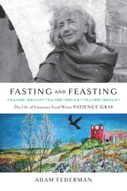 Fasting and Feasting (UK Edition) - The Life of Visionary Food Writer Patience Gray ebook by Adam Federman