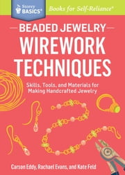 Beaded Jewelry: Wirework Techniques - Skills, Tools, and Materials for Making Handcrafted Jewelry. A Storey BASICS® Title ebook by Carson Eddy,Rachael Evans,Kate Feld