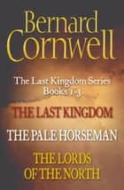 The Last Kingdom Series Books 1-3: The Last Kingdom, The Pale Horseman, The Lords of the North (The Last Kingdom Series) ebook by Bernard Cornwell