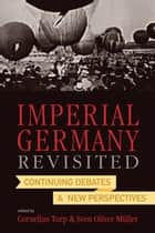 Imperial Germany Revisited - Continuing Debates and New Perspectives ebook by Sven Oliver Müller, Cornelius Torp