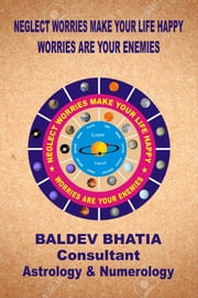 Neglect Worries Make Your Life Happy - Worries Are Your Enemies ebook by Baldev Bhatia