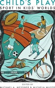 Child's Play - Sport in Kids' Worlds ebook by Professor Michael A. Messner,Michela Musto,Don Sabo,Phil Veliz,Professor Douglas Hartmann,Alex Manning,Cheryl Cooky,Lauren Rauscher,Toben F Nelson,Professor Jeffrey Montez de Oca,Jeffrey Scholes,Brandon Meyer,Murray J. N. Drummond,Chelsey Thul,Nicole M. LaVoi,Torrie Hazelwood,Fatimah Hussein,Ann Travers,Michael Kehler,A. James McKeever,William A. Corsaro
