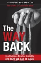 The Way Back - How Christians Blew Our Credibility and How We Get It Back ebook by Phil Cooke, Jonathan Bock