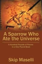 A Sparrow Who Ate the Universe - A Hundred Pounds of Poems in a One Pound Book ebook by Skip Maselli
