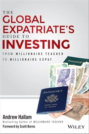 The Global Expatriate's Guide to Investing - From Millionaire Teacher to Millionaire Expat ebook by Andrew Hallam,Scott Burns