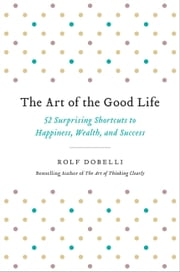 The Art of the Good Life - 52 Surprising Shortcuts to Happiness, Wealth, and Success ebook by Rolf Dobelli