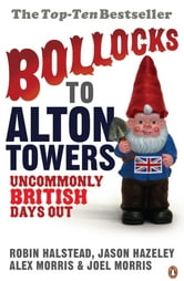 Bollocks to Alton Towers - Uncommonly British Days Out ebook by Robin Halstead,Jason Hazeley,Alex Morris,Joel Morris