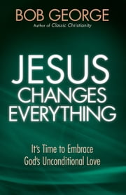 Jesus Changes Everything - It's Time to Embrace God's Unconditional Love ebook by Bob George