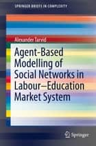 Agent-Based Modelling of Social Networks in Labour–Education Market System ebook by Alexander Tarvid