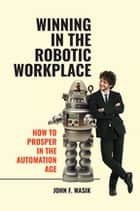Winning in the Robotic Workplace: How to Prosper in the Automation Age ebook by John F. Wasik