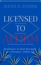 Licensed to Affirm: Resilience & Soul Strength in a Pressure-Filled Age - Licensed, #1 ebook by