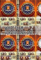 White Team Surveillance One. Part 2. - Original Book Number Thirty-Three. ebook by Joseph Anthony Alizio Jr., Edward Joseph Ellis, Vincent Joseph Allen