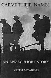 Carve Their Names: An ANZAC Short Story ebook by Keith McArdle