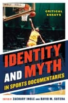 Identity and Myth in Sports Documentaries - Critical Essays ebook by Zachary Ingle, David M. Sutera