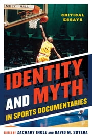 Identity and Myth in Sports Documentaries - Critical Essays ebook by Zachary Ingle,David M. Sutera