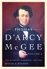 Thomas D'Arcy McGee - The Extreme Moderate, 1857-1868 ebook by David A. Wilson