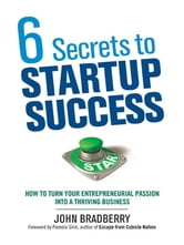 6 Secrets to Startup Success - How to Turn Your Entrepreneurial Passion into a Thriving Business ebook by John BRADBERRY
