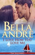 I Love How You Love Me (Seattle Sullivans #4) eBook par Bella Andre
