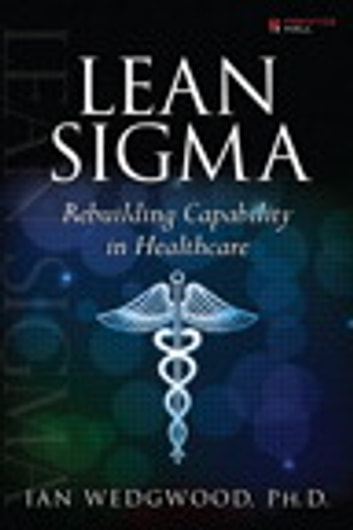 Lean Sigma--Rebuilding Capability in Healthcare ebook by Ian D. Wedgwood Ph.D.