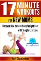 17 Minute Workouts for New Moms - Discover How to Lose Baby Weight Fast with Simple Exercises - Fit Expert Series, #15 ebook by Andy Charalambous