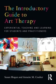 The Introductory Guide to Art Therapy - Experiential teaching and learning for students and practitioners ebook by Susan Hogan,Annette M. Coulter